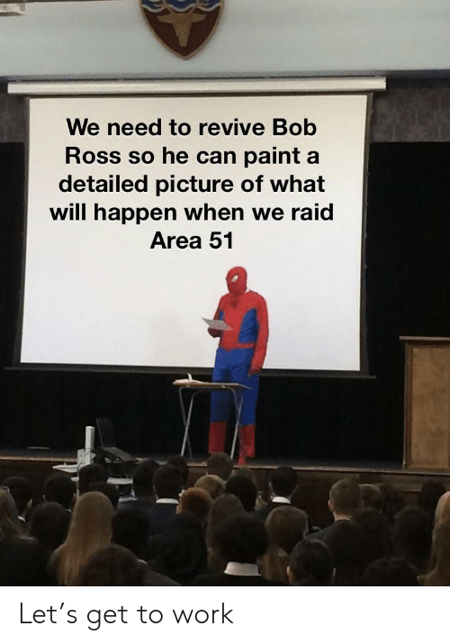 Reddit, Work, and Bob Ross: We need to revive Bob  Ross so he can paint a  detailed picture of what  will happen when we raid  Area 51 Let's get to work
