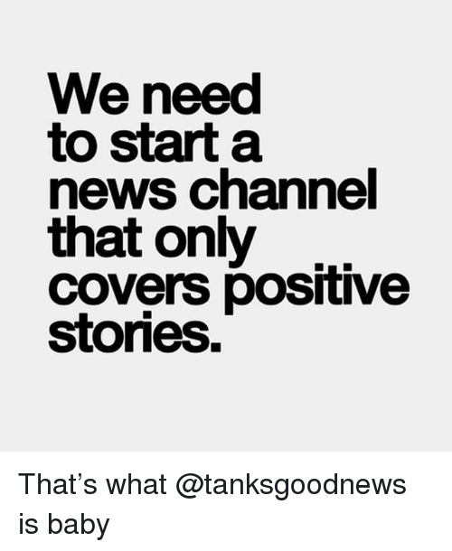 Funny, News, and Covers: We need  to start a  news channel  that only  covers positive  stories. That's what @tanksgoodnews is baby