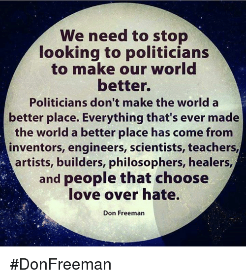 Love, Memes, and World: We need to stop  looking to politicians  to make our world  better.  Politicians don't make the world a  better place. Everything that's ever made  the world a better place has come from  inventors, engineers, scientists, teachers  artists, builders, philosophers, healers,  and people that choose  love over hate.  Don Freeman #DonFreeman