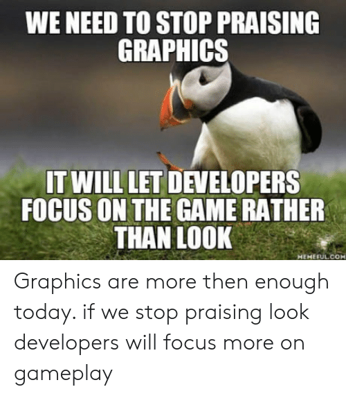 The Game, Focus, and Game: WE NEED TO STOP PRAISING  GRAPHICS  IT WILL LET DEVELOPERS  FOCUS ON THE GAME RATHER  THAN LOOK so  MEMEFUL COM Graphics are more then enough today.  if we stop praising look developers will focus more on gameplay