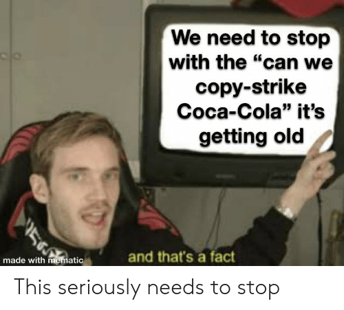 """Coca-Cola, Old, and Can: We need to stop  with the """"can we  copy-strike  Coca-Cola"""" it's  getting old  and that's a fact  made with mematic This seriously needs to stop"""