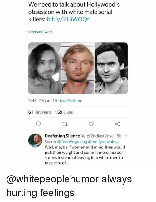 Memes, Serial, and White: We need to talk about Hollywood's  obsession with white male serial  killers: bit.ly/2UiWOQr  Oversæt Tweet  2:45 26 jan. 19 trueAnthem  61 Retweets 159 Likes  Deafening Silence X @2ndlast2t.se . 5d v.  Svarer @TeenVogue og @emilydawnlove  Well, maybe if women and minorities would  pull their weight and commit more murder  sprees instead of leaving it to white men to  take care of... @whitepeoplehumor always hurting feelings.