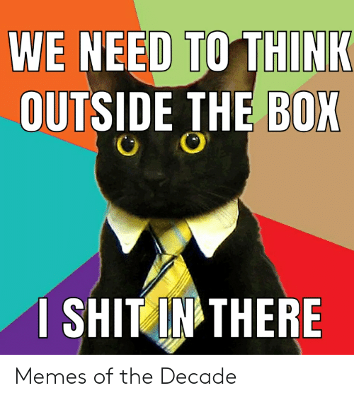 Memes, Reddit, and Shit: WE NEED TO THINK  OUTSIDE THE BOX  1 SHIT IN THERE  FRF Memes of the Decade