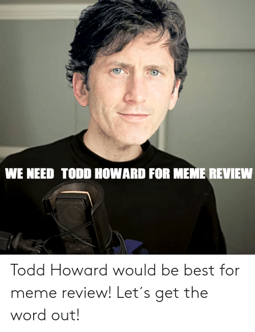 WE NEED TODD HOWARD FOR MEME REVIEN Todd Howard Would Be ...