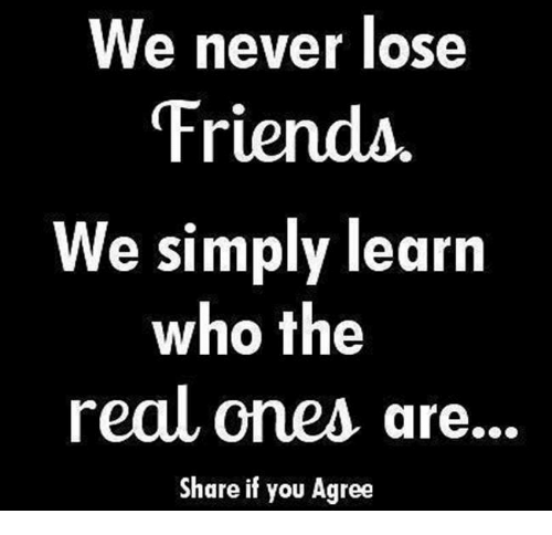 we never lose friends we simply learn who the real 5020620 ✅ 25 best memes about losing friends losing friends memes