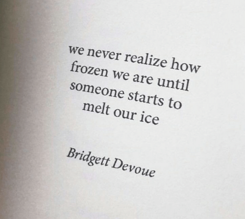 Frozen, Never, and How: we never realize how  frozen we are until  someone starts to  melt our ice  Bridgett Devoue