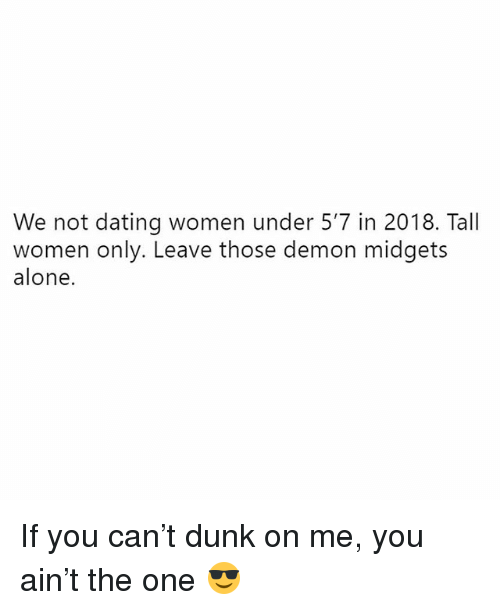 Being Alone, Dating, and Dunk: We not dating women under 5'7 in 2018. Tall  women only. Leave those demon midgets  alone. If you can't dunk on me, you ain't the one 😎