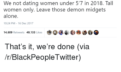 Being Alone, Blackpeopletwitter, and Dating: We not dating women under 5'7 in 2018. Tall  women only. Leave those demon midgets  alone.  10:24 PM-16 Dec 2017  14,609 Retweets 49,133 Likes <p>That&rsquo;s it, we&rsquo;re done (via /r/BlackPeopleTwitter)</p>