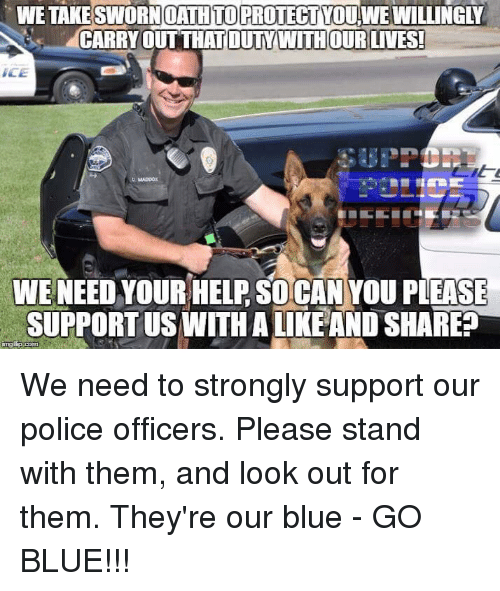 Memes, 🤖, and Ace: WE OATH TO  PROTECT DouwEWILLINGLY  N CARRY OUT THAT OUTYWITHOUR LIVES!  ACE  WE NEED YOUR HELP SO CAN YOU PLEASE  SUPPORT US WITH ALIKE AND SHARE  inngffp. We need to strongly support our police officers. Please stand with them, and look out for them. They're our blue - GO BLUE!!!