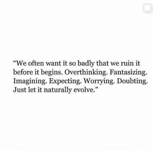 """Evolve, Just, and Expecting: """"We often want it so badly that we ruin it  before it begins. Overthinking. Fantasizing.  Imagining. Expecting. Worrying. Doubting  Just let it naturally evolve."""""""