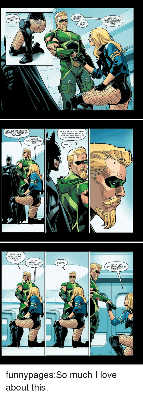 Batman, God, and Love: WE  OLIVER  QUEEN...  WILL YOU  MARRY ME AGAIN?  FOR THE FIRST  TIME?  SHOULD FIX  THAT.  OH MY  GOD   UM.. DO WE HAVE TO  DO THIS IN FRONT F  BATMAN?  ERK, CAN YOU DO THAT  THING WHERE PEOPLE  TURN AROUND AND YOU  JUST DISAPPEAR?  I'M KIND  OF COMMITTED  HERE  HMM   SERIOUSLY,  HOW THE HELL  DOES HE DO  THAT?  OLLIE.  I'M STILL ON  MY KNEES  SORRY  NOT A LOT  OF CUSHIONING IN  FISHNETS funnypages:So much I love about this.