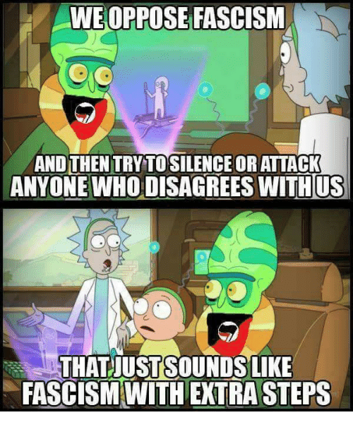 Memes, Fascism, and 🤖: WE OPPOSE FASCISM  AND THEN TRYTOSILENCE OR ATTACK  ANYONE WHO DISAGREES WITH US  THAT UST SOUNDS LIKE  FASCISM WITH EXTRASTEPS