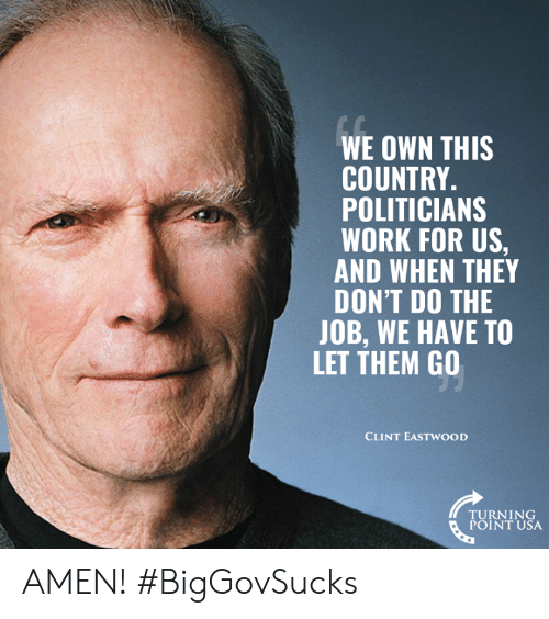Memes, Work, and Clint Eastwood: WE OWN THIS  COUNTRY.  POLITICIANS  WORK FOR US,  AND WHEN THEY  DON'T DO THE  JOB, WE HAVE TO  LET THEM GO  CLINT EASTWOOD  TURNING  POINT USA AMEN! #BigGovSucks