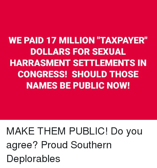 "Memes, Proud, and 🤖: WE PAID 17 MILLION TAXPAYER""  DOLLARS FOR SEXUAL  HARRASMENT SETTLEMENTS IN  CONGRESS! SHOULD THOSE  NAMES BE PUBLIC NOW! MAKE THEM PUBLIC! Do you agree? Proud Southern Deplorables"