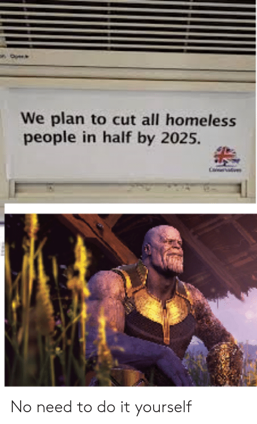 Homeless, Dank Memes, and All: We plan to cut all homeless  people in half by 2025. No need to do it yourself