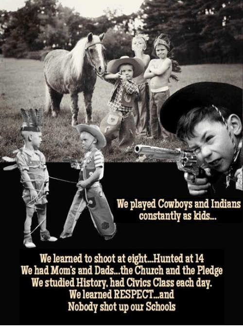 Church, Dallas Cowboys, and Moms: We played Cowboys and Indians  constantly as kids...  We learned to shoot at eight..Hunted at 14  We had Mom's and Dads...the Church and the Pledge  We studied History. had Civics Class each day  We learned RESPECT..and  Nobody shot up our Schols
