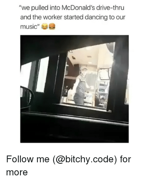 "Dancing, McDonalds, and Memes: ""we pulled into McDonald's drive-thru  and the worker started dancing to our  music""e Follow me (@bitchy.code) for more"