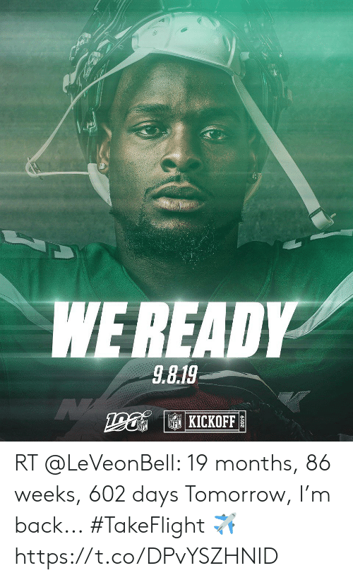 Memes, Tomorrow, and Back: WE READY  9.8.19   KICKOFF  2019 RT @LeVeonBell: 19 months, 86 weeks, 602 days Tomorrow, I'm back... #TakeFlight ✈️ https://t.co/DPvYSZHNID