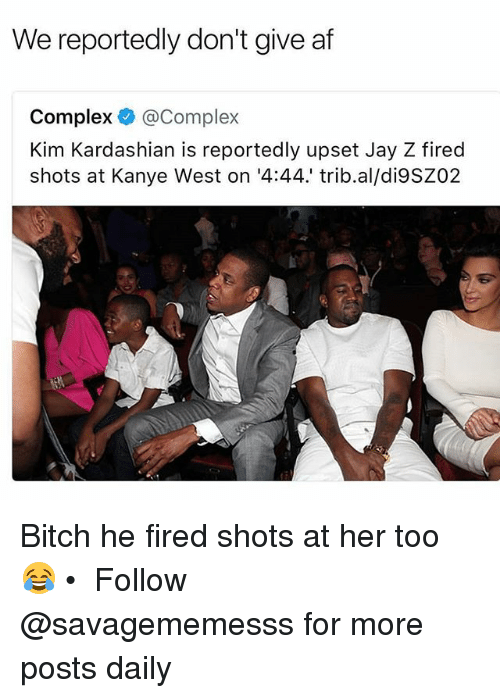 Af, Bitch, and Complex: We reportedly don't give af  Complex @Complex  Kim Kardashian is reportedly upset Jay Z fired  shots at Kanye West on '4:44.' trib.al/di9SZ02 Bitch he fired shots at her too 😂 • ➫➫ Follow @savagememesss for more posts daily