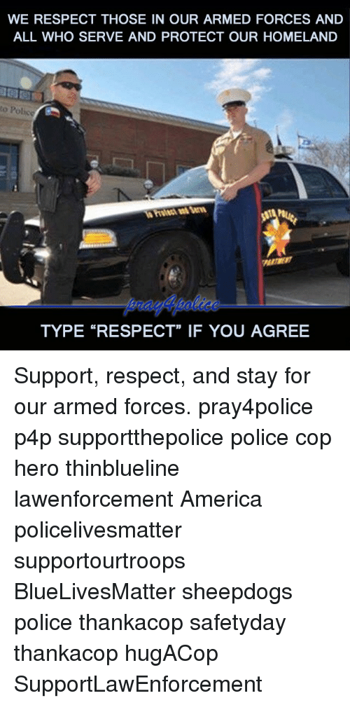 "America, Memes, and Police: WE RESPECT THOSE IN OUR ARMED FORCES AND  ALL WHO SERVE AND PROTECT OUR HOMELAND  to Police  TYPE ""RESPECT"" IF YOU AGREE Support, respect, and stay for our armed forces. pray4police p4p supportthepolice police cop hero thinblueline lawenforcement America policelivesmatter supportourtroops BlueLivesMatter sheepdogs police thankacop safetyday thankacop hugACop SupportLawEnforcement"