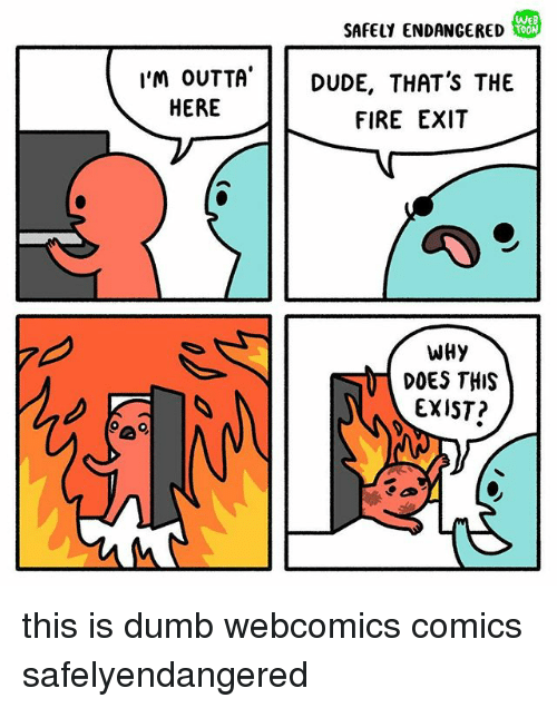 Dumb, Fire, and Memes: We  SAFELY ENDANGERED  I'M OUTTA  HERE  I'm oUTTA'DUDE, THAT'S THE  FIRE EXIT  WHy  DOES THIS  EXIST? this is dumb webcomics comics safelyendangered