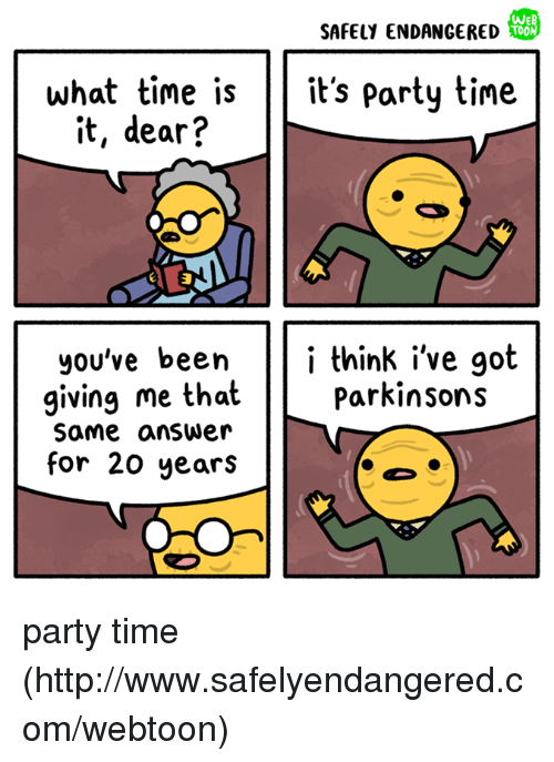 Memes, Party, and Http: WE  SAFELY ENDANGERED  what time isits party time  it, dear?  you've beeni think i've got  giving me that  Same answerr  for 20 years  ParKinsonS party time (http://www.safelyendangered.com/webtoon)