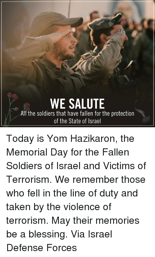 Memes, Soldiers, and Taken: WE SALUTE  All the soldiers that have fallen for the protection  of the State of Israel Today is Yom Hazikaron, the Memorial Day for the Fallen Soldiers of Israel and Victims of Terrorism. We remember those who fell in the line of duty and taken by the violence of terrorism. May their memories be a blessing.  Via Israel Defense Forces