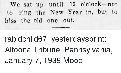 Mood, New Year's, and Target: We sat up until 12 o'clock-not  to ring the New Year in, but to  hiss the old one out. rabidchild67:  yesterdaysprint:   Altoona Tribune, Pennsylvania, January 7, 1939  Mood