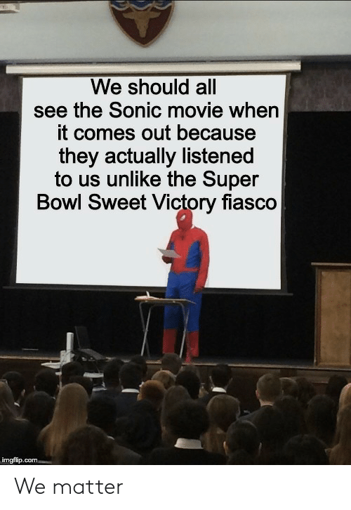 Super Bowl, Movie, and Sonic: We should all  see the Sonic movie when  it comes out because  they actually listened  to us unlike the Super  Bowl Sweet Victory fiasco  imgflip.com We matter
