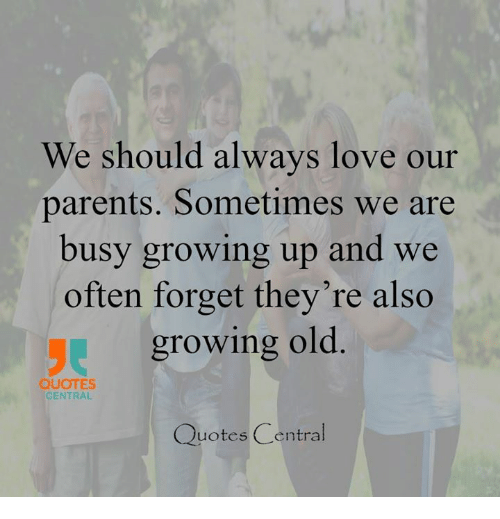 We Should Always Love Our Parents Sometimes We Are Busy Growing Up