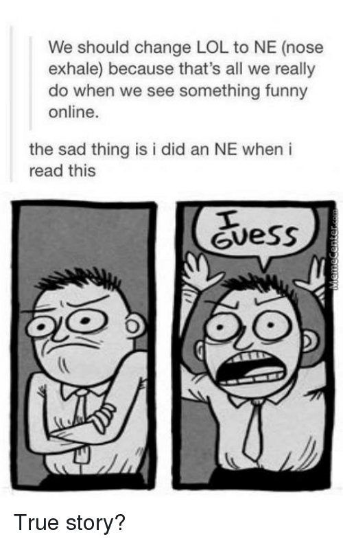 Funny, Lol, and Memes: We should change LOL to NE (nose  exhale) because that's all we really  do when we see something funny  online.  the sad thing is i did an NE when i  read this  Guess True story?