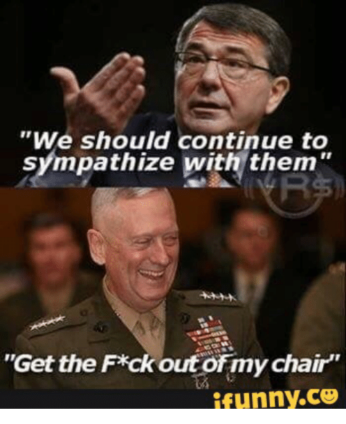 we should continue to sympathize with them get the f ck 17664292 ✅ 25 best memes about general mattis meme general mattis memes,Mattis Meme