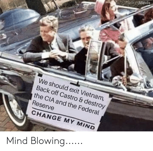 History, Vietnam, and Change: We should exit Vietnam,  Back off Castro & destroy  the CIA and the Federal  Reserve  CHANGE MY MIND Mind Blowing......