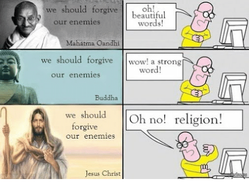 Beautiful, Jesus, and Mahatma Gandhi: we should forgive beautiful  words!  our enemies  Mahatma Gandhi  we should forgive wow! a strong  word!  our enemies  Buddha  we should oligion!  Oh no!  forgive  our enemies  Jesus Christ