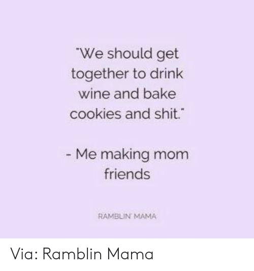Cookies, Dank, and Friends: We should get  together to drink  wine and bake  cookies and shit.  Me making mom  friends  RAMBLIN MAMA Via: Ramblin Mama