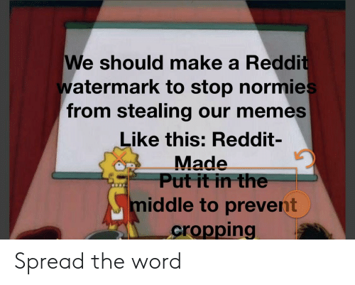 Memes, Reddit, and The Middle: We should make a Reddi  watermark to stop normie  from stealing our memes  Like this: Reddit-  Made  Put it in the  middle to prevert  cropping Spread the word