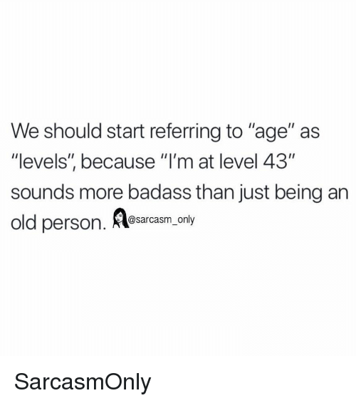 "Funny, Memes, and Badass: We should start referring to ""age"" as  ""levels"", because ""l'm at level 43""  sounds more badass than just being an  old persorn  . Aesarcasm. ony SarcasmOnly"