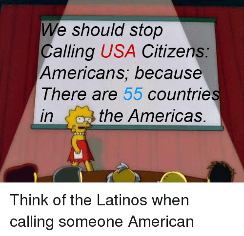Latinos, American, and Usa: We should stop  Calling USA Citizens  Americans; because  There are 55 countrie  in  the Americas. Think of the Latinos when calling someone American