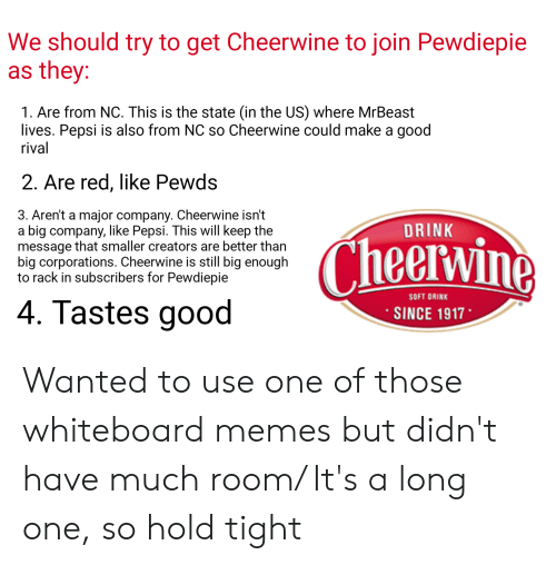 Memes, Pepsi, and Good: We should try to get Cheerwine to join Pewdiepie  as they  1. Are from NC. This is the state (in the US) where MrBeast  lives. Pepsi is also from NC so Cheerwine could make a good  rival  2. Are red, like Pewds  3. Aren't a major company. Cheerwine isn't  a big company, like Pepsi. This will keep the  message that smaller creators are better than  big corporations. Cheerwine is still big enough  to rack in subscribers for Pewdiepie  DRINK  Cheervine  SOFT DRINK  4. Tastes good  SINCE 1917 Wanted to use one of those whiteboard memes but didn't have much room/ It's a long one, so hold tight