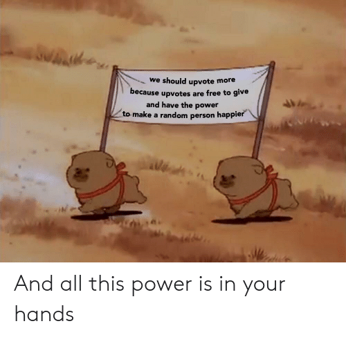 Free, Power, and Make A: we should upvote more  because upvotes are free to give  and have the power  to make a random person happier And all this power is in your hands