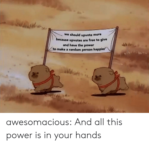 Tumblr, Blog, and Free: we should upvote more  because upvotes are free to give  and have the power  to make a random person happier awesomacious:  And all this power is in your hands
