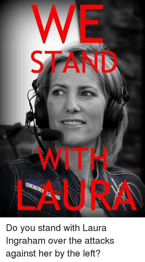 Memes, 🤖, and Her: WE  STAND  WITH  LAURA Do you stand with Laura Ingraham over the attacks against her by the left?