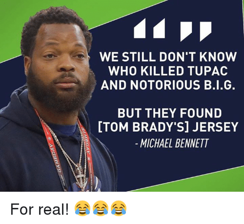 Michael Bennett, Tom Brady, and Michael: WE STILL DON'T KNOW  WHO KILLED TUPAC  AND NOTORIOUS B.I.G.  BUT THEY FOUND  [TOM BRADY SI JERSEY  MICHAEL BENNETT For real! 😂😂😂