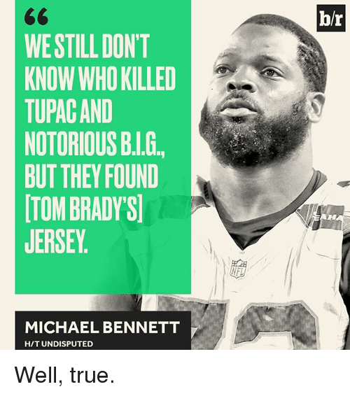 Michael Bennett, Notorious BIG, and Sports: WE STILL DONT  KNOW WHO KILLED  TUPAC AND  NOTORIOUS BIG.  BUT THEY FOUND  TOMBRADYS  JERSEY  MICHAEL BENNETT  HIT UNDISPUTED Well, true.