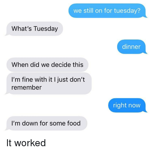 Food, Down, and Did: we still on for tuesday?  What's Tuesday  dinner  When did we decide this  I'm fine with it I just don't  remember  right now  I'm down for some food It worked