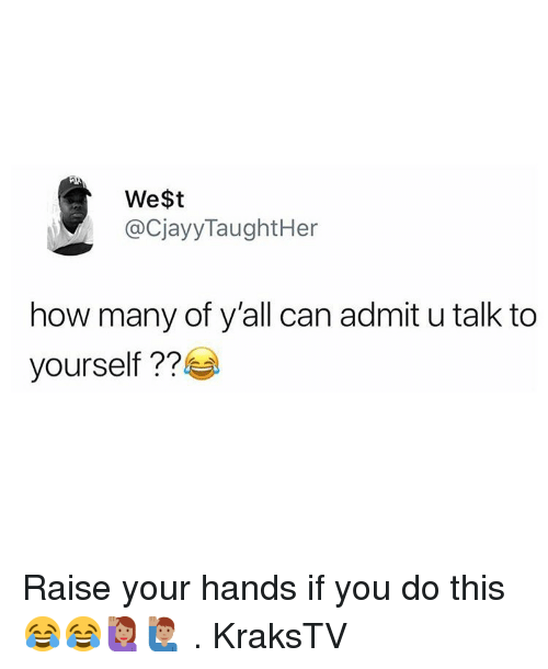 Memes, 🤖, and How: We$t  @CjayyTaughtHer  how many of y'all can admit u talk to  yourself Raise your hands if you do this 😂😂🙋🏽‍♀️🙋🏽‍♂️ . KraksTV