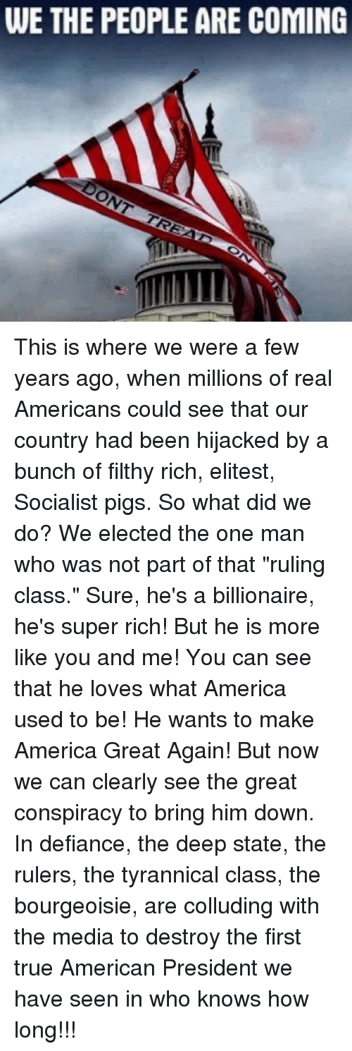 """America, Memes, and True: WE THE PEOPLE ARE COMING This is where we were a few years ago, when millions of real Americans could see that our country had been hijacked by a bunch of filthy rich, elitest, Socialist pigs.  So what did we do? We elected the one man who was not part of that """"ruling class."""" Sure, he's a billionaire, he's super rich! But he is more like you and me! You can see that he loves what America used to be! He wants to make America Great Again!  But now we can clearly see the great conspiracy to bring him down. In defiance, the deep state, the rulers, the tyrannical class, the bourgeoisie, are colluding with the media to destroy the first true American President we have seen in who knows how long!!!"""