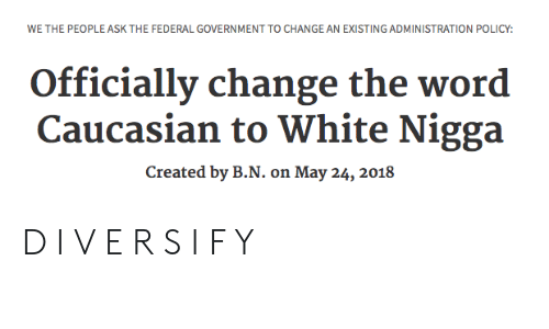 Caucasian, White, and Word: WE THE PEOPLE ASK THE FEDERAL GOVERNMENT TO CHANGE AN EXISTING ADMINISTRATION POLICY:  Officially change the word  Caucasian to White Nigga  Created by B.N. on May 24, 2018 D I V E R S I F Y