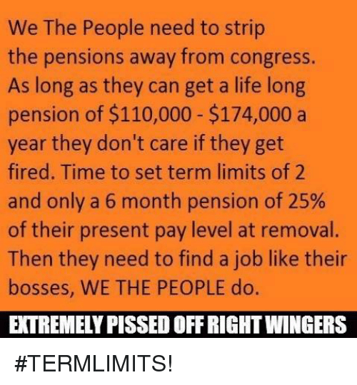 Memes, Limited, and 🤖: We The People need to strip  the pensions away from congress.  As long as they can get a life long  pension of $110,000 $174,000 a  year they don't care if they get  fired. Time to set term limits of 2  and only a 6 month pension of 25%  of their present pay level at removal.  Then they need to find a job like their  bosses, WE THE PEOPLE do.  EXTREMELY PISSED OFFRIGHTWINGERS #TERMLIMITS!
