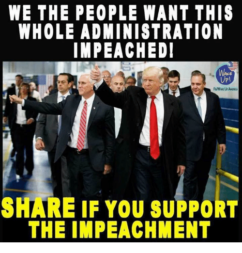 You, We the People, and Share: WE THE PEOPLE WANT THIS  WHOLE ADMINISTRATION  IMPEACHED  UP!  SHARE IF YOU SUPPORT  THE IMPEACHMENT